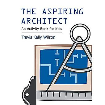 The Aspiring Architect - An Activity Book for Kids by Travis Kelly Wil