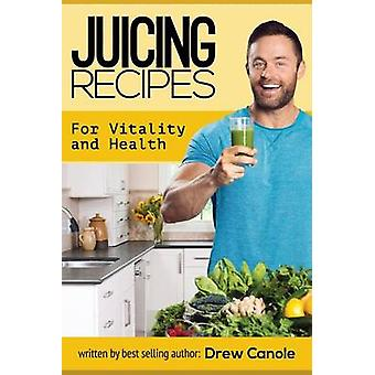 Juicing Recipes for Vitality and Health by Drew Canole - 978151727289