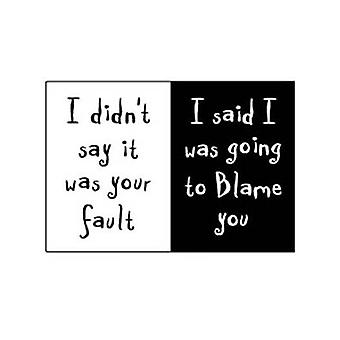I Didn'T Say It Was Your Fault... Funny Fridge Magnet