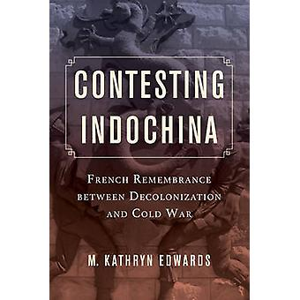 Contesting Indochina - French Remembrance Between Decolonization and C