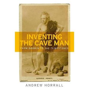 Inventing the Cave Man - From Darwin to the Flintstones by Andrew Horr