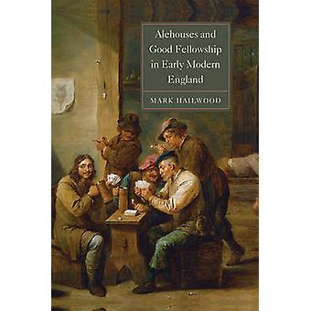Alehouses and Good Fellowship in Early Modern England by Mark Hailwoo