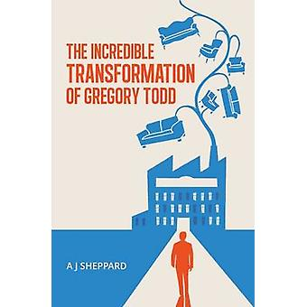 The Incredible Transformation of Gregory Todd A Novel about Leadership and Managing Change by Sheppard & A J