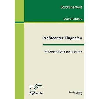 Profitcenter Flughafen Wie Airports Geld Erwirtschaften by Tkatschew & Wadim