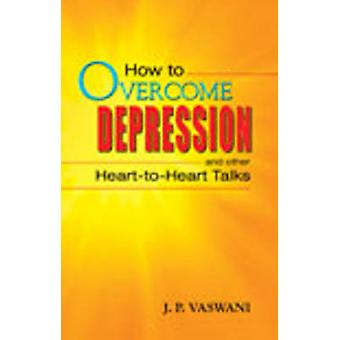 How to Overcome Depression - & Other Heart to Heart Talks by J. P. Vas
