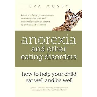 Anorexia and other Eating Disorders How to help your child eat well and be well Practical skills for familybased treatment compassionate communication tools and emotional support for parents of ch by Musby & Eva
