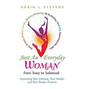 Just an Everyday Woman Improving Your Lifestyle Your Health and Your BodyForever by Stevens & Robin L.