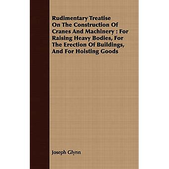 Rudimentary Treatise On The Construction Of Cranes And Machinery  For Raising Heavy Bodies For The Erection Of Buildings And For Hoisting Goods by Glynn & Joseph