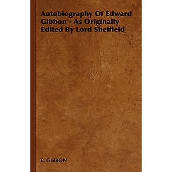 Autobiography of Edward Gibbon  As Originally Edited by Lord Sheffield by E. Gibbon & Gibbon
