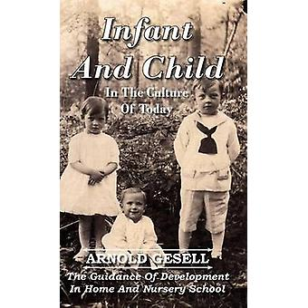 Infant and Child in the Culture of Today  The Guidance of Development in Home and Nursery School by Gesell & Arnold