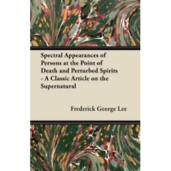 Spectral Appearances of Persons at the Point of Death and Perturbed Spirits  A Classic Article on the Supernatural by Lee & Frederick George