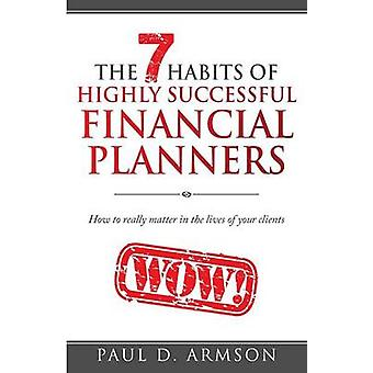 The 7 Habits of Highly Successful Financial Planners How to really matter in the lives of your clients by Armson & Paul D