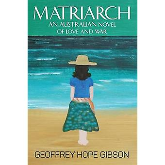 Matriarch An Australian Novel of Love and War by Gibson & Geoffrey Hope