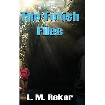 The Fetish Files by Reker & L. M.