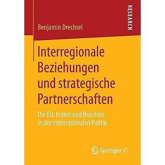 Interregionale Beziehungen und strategische Partnerschaften  Die EU Indien und Brasilien in der internationalen Politik by Drechsel & Benjamin
