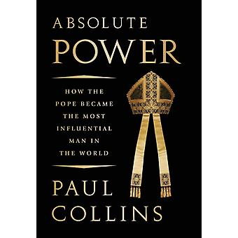 Absolute Power How the Pope Became the Most Influential Man in the World by Collins & Paul