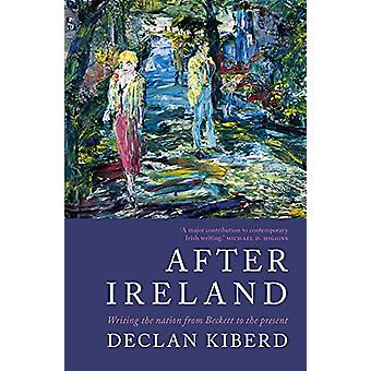 After Ireland - Writing the Nation from Beckett to the Present by Decl