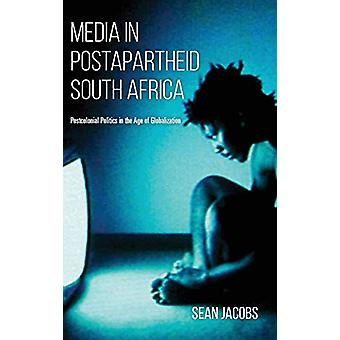 Media in Postapartheid South Africa - Postcolonial Politics in the Age