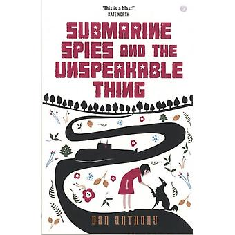 Submarine Spies and the Unspeakable Thing by Dan Anthony
