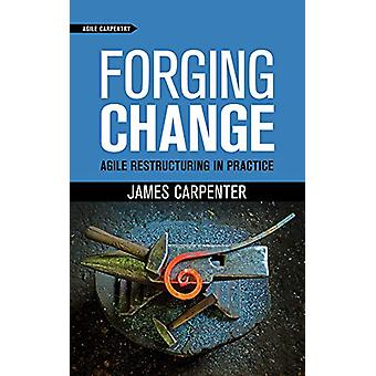 Forging Change - Agile Restructuring In Practice by James L Carpenter