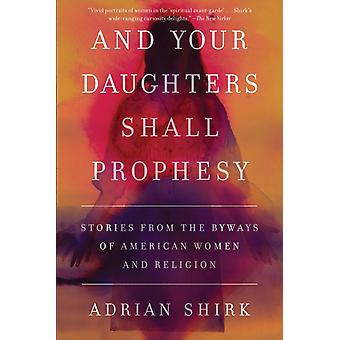 And Your Daughters Shall Prophesy  Stories from the Byways of American Women and Religion by Adrian Shirk