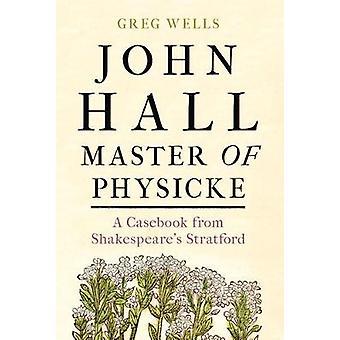 John Hall Master of Physicke Een casebook uit Shakespeare's Stratford