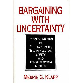 Bargaining with Uncertainty DecisionMaking in Public Health Technologial Safety and Environmental Quality by Klapp & Merrie Gilbert