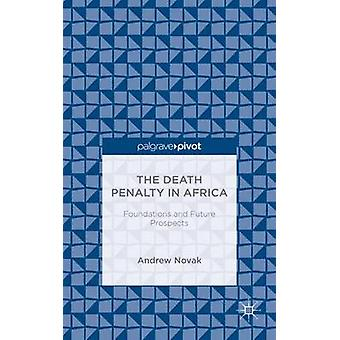 The Death Penalty in Africa Foundations and Future Prospects by Novak & Andrew