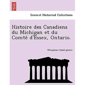 Histoire des Canadiens du Michigan et du Comte dEssex Ontario. von Saintpierre & Telesphore