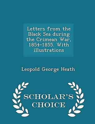 Letters from the Black Sea during the Crimean War 18541855. With illustrations  Scholars Choice Edition by Heath & Leopold George