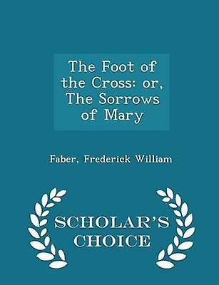 The Foot of the Cross or The Sorrows of Mary  Scholars Choice Edition by William & Faber & Frederick