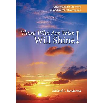 Those Who Are Wise Will Shine Understanding the Work of God in Your Redemption by Henderson & Michael L.