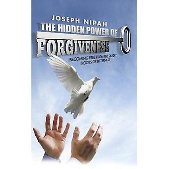 The Hidden Power of Forgiveness Becoming Free from the Deadly Roots of Bitterness by Nipah & Joseph
