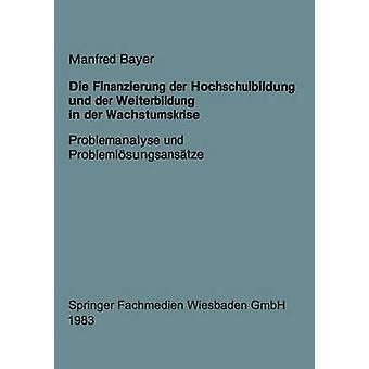 Die Finanzierung der Hochschulbildung und der Weiterbildung in der Wachstumskrise Problemanalyse und Problemlsungsanstze de Bayer et Manfred