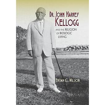 Dr. John Harvey Kellogg y la religión de la vida biológica por Wilson & Brian C.