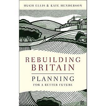 Rebuilding Britain  Planning for a Better Future by Hugh Ellis & Kate Henderson
