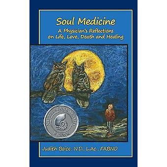 Soul Medicine A Physicians Reflections on Life Love Death and Healing by Boice & Judith