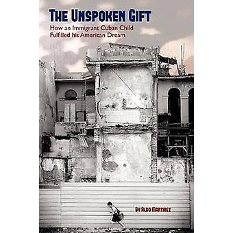 The Unspoken Gift How an Immigrant Cuban Child Fulfilled His American Dream by Martinez & Aldo