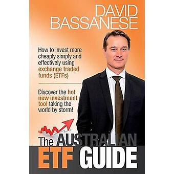 The Australian ETF Guide How to invest more cheaply simply and effectively using exchange traded funds ETFs by Bassanese & David John