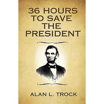 36 Hours to Save the President by Trock & Alan L