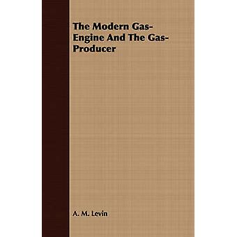 The Modern GasEngine And The GasProducer by Levin & A. M.