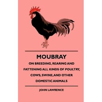 Moubray On Breeding Rearing and Fattening All Kinds of Poultry Cows Swine And Other Domestic Animals by Lawrence & John