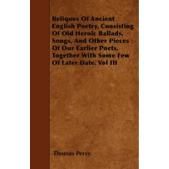 Reliques Of Ancient English Poetry Consisting Of Old Heroic Ballads Songs And Other Pieces Of Our Earlier Poets Together With Some Few Of Later Date. Vol III by Percy & Thomas