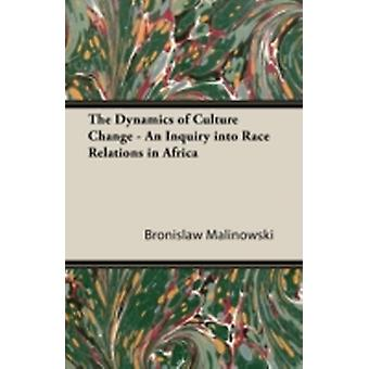 The Dynamics of Culture Change  An Inquiry Into Race Relations in Africa by Malinowski & Bronislaw