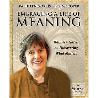 Embracing a Life of Meaning Kathleen Norris on Discovering What Matters by Norris & Kathleen