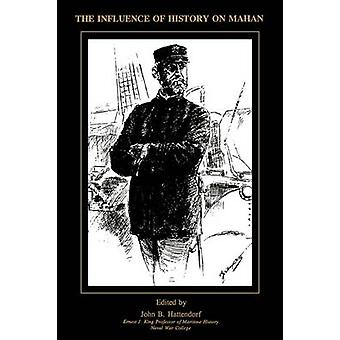 The Influence of History of Mahan The Proceedings of a Conference Marking the Centenary of Alfred Thayer Mahans The Influence of Sea Power Upon History 16601783 by Hattendorf & John B.