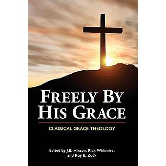 Freely by His Grace Classical Grace Theology by Hixson & J. B.