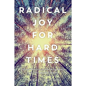 Radical Joy for Hard Times - Finding Meaning and Making Beauty in Eart