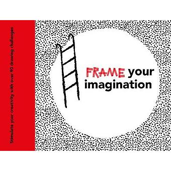 Frame your Imagination - Stimulate your creativity with over 90 drawin