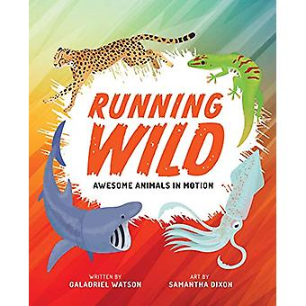 Running Wild - Awesome Animals in Motion by Galadriel Watson - 9781773